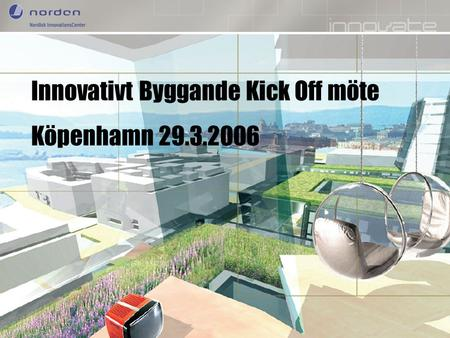 Nordic Innovation Centre Enhancing Nordic innovation capabilities Innovativt Byggande Kick Off möte Köpenhamn 29.3.2006.