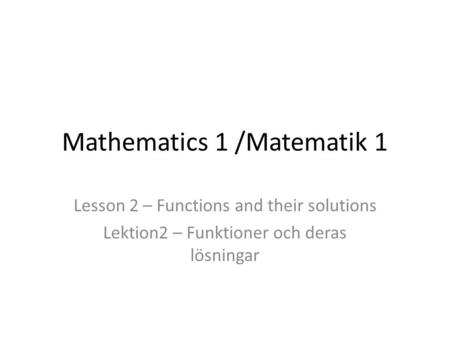Mathematics 1 /Matematik 1 Lesson 2 – Functions and their solutions Lektion2 – Funktioner och deras lösningar.