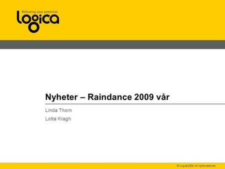 © Logica 2008. All rights reserved Nyheter – Raindance 2009 vår Linda Thorn Lotta Kragh.