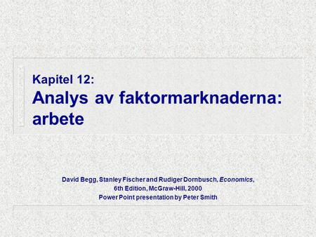 Kapitel 12: Analys av faktormarknaderna: arbete David Begg, Stanley Fischer and Rudiger Dornbusch, Economics, 6th Edition, McGraw-Hill, 2000 Power Point.