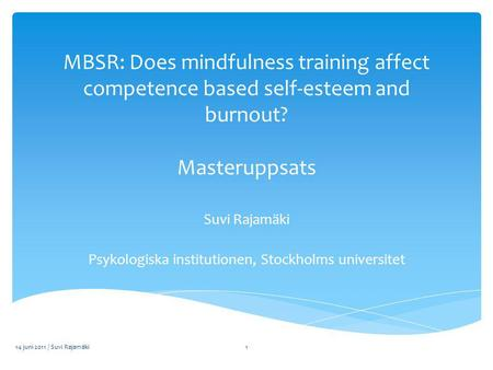 MBSR: Does mindfulness training affect competence based self-esteem and burnout? Masteruppsats Suvi Rajamäki Psykologiska institutionen, Stockholms universitet.
