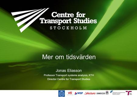 Mer om tidsvärden Jonas Eliasson Professor Transport systems analysis, KTH Director Centre for Transport Studies.