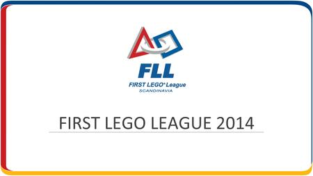 FIRST LEGO LEAGUE 2014. HVEM STÅR BAK? Stiftelsens FIRST Scandinavia står bakom FIRST LEGO League turneringarna i Skandinavien. Stiftelsens uppdrag är.