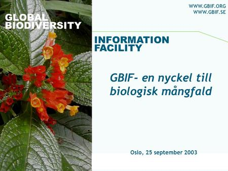 Global Biodiversity Information Facility GLOBAL BIODIVERSITY INFORMATION FACILITY Oslo, 25 september 2003 WWW.GBIF.ORG WWW.GBIF.SE GBIF- en nyckel till.
