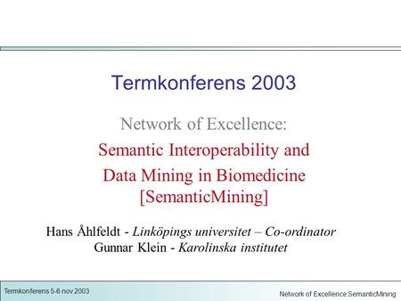 Termkonferens 5-6 nov 2003 Network of Excellence SemanticMining Termkonferens 2003 Network of Excellence: Semantic Interoperability and Data Mining in.