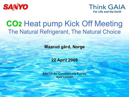 CO 2 CO 2 Heat pump Kick Off Meeting The Natural Refrigerant, The Natural Choice 22 April 2008 SANYO Air Conditioners Europe Kjell Lundén Maarud gård,