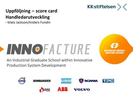 An Industrial Graduate School within Innovative Production System Development Uppföljning – score card Handledarutveckling - Mats Jackson/Anders Fundin.