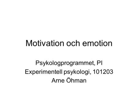Motivation och emotion Psykologprogrammet, PI Experimentell psykologi, 101203 Arne Öhman.