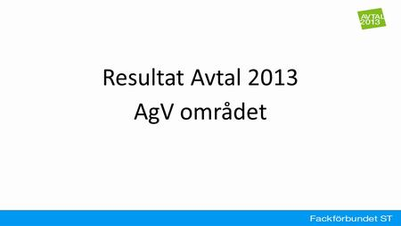 Resultat Avtal 2013 AgV området. ● Click to edit the outline text format – Second Outline Level ● Third Outline Level – Fourth Outline Level ● Fifth Outline.