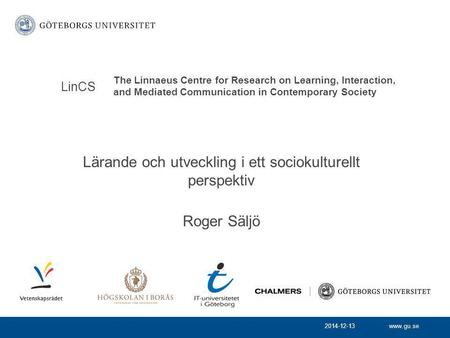 Www.gu.se Lärande och utveckling i ett sociokulturellt perspektiv Roger Säljö LinCS 2014-12-13 The Linnaeus Centre for Research on Learning, Interaction,