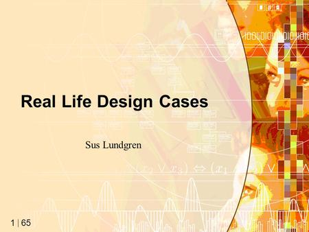 "65 1 Real Life Design Cases Sus Lundgren. 65 2 On Design… ""Design, by nature, is a series of trade-offs. Every choice has a good and bad side, and you."