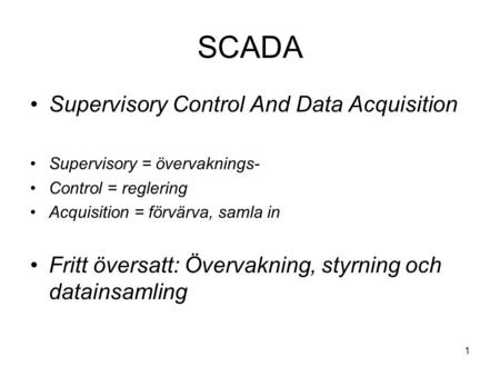 1 SCADA Supervisory Control And Data Acquisition Supervisory = övervaknings- Control = reglering Acquisition = förvärva, samla in Fritt översatt: Övervakning,