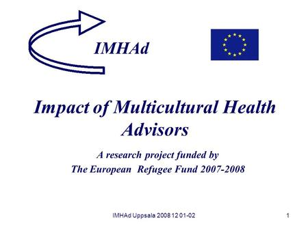 IMHAd Uppsala 2008 12 01-021 Impact of Multicultural Health Advisors A research project funded by The European Refugee Fund 2007-2008 IMHAd.