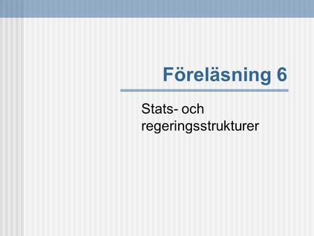 Föreläsning 6 Stats- och regeringsstrukturer. Litteratur Hague, R & Harrop, M, Comparative Government and Politics (6th ed.), Palgrave (Hampshire, 2004),