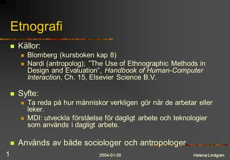 "2004-01-30Helena Lindgren 1 Etnografi Källor: Blomberg (kursboken kap 8) Nardi (antropolog); ""The Use of Ethnographic Methods in Design and Evaluation"","