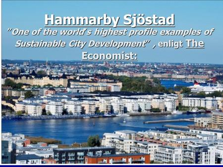 "Hammarby Sjöstad ""One of the world's highest profile examples of Sustainable City Development"" , enligt The Economist:"