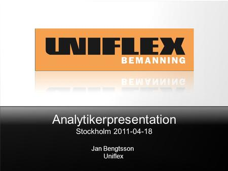 Analytikerpresentation Stockholm 2011-04-18 Jan Bengtsson Uniflex.