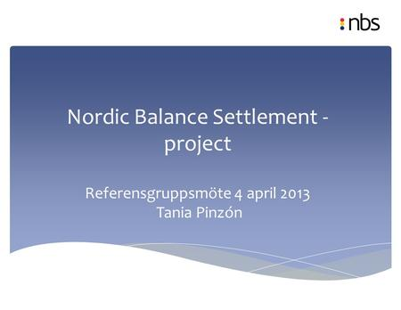 Nordic Balance Settlement - project Referensgruppsmöte 4 april 2013 Tania Pinzón Project plan draft, 17.1.2013.