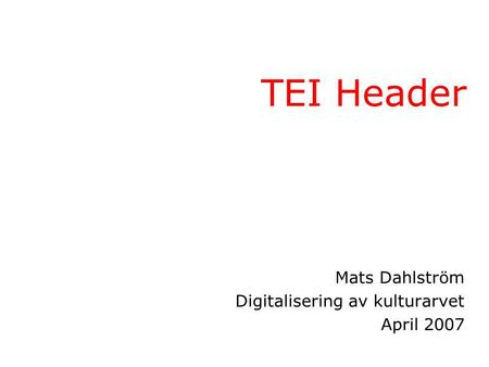 TEI Header Mats Dahlström Digitalisering av kulturarvet April 2007.
