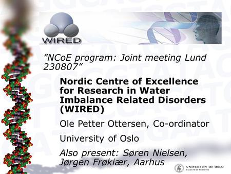 Nordic Centre of Excellence for Research in Water Imbalance Related Disorders (WIRED) Ole Petter Ottersen, Co-ordinator University of Oslo Also present: