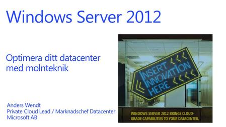 Windows Server 2012 Optimera ditt datacenter med molnteknik Anders Wendt Private Cloud Lead / Marknadschef Datacenter Microsoft AB.