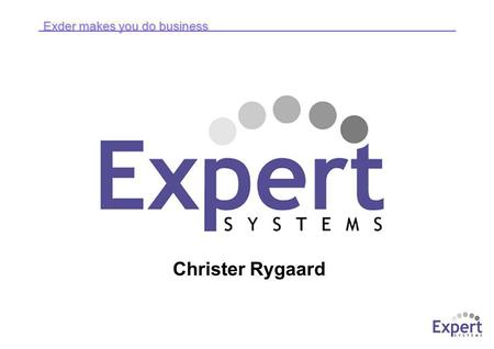 Exder makes you do business Christer Rygaard. Exder makes you do business © Expert Systems Development 2004 Kort om Expert Systems ● Specialiserade på.