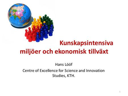 Kunskapsintensiva miljöer och ekonomisk tillväxt Hans Lööf Centre of Excellence for Science and Innovation Studies, KTH. 1.