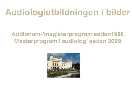 Audiologiutbildningen i bilder Audionom-/magisterprogram sedan1998 Masterprogram i audiologi sedan 2009.