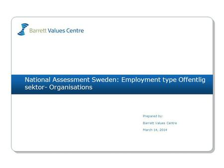 National Assessment Sweden: Employment type Offentlig sektor- Organisations Prepared by: Barrett Values Centre March 14, 2014.
