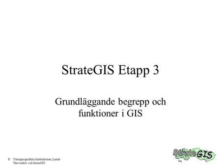 StrateGIS Etapp 3 Grundläggande begrepp och funktioner i GIS ©Naturgeografiska Institutionen, Lunds Universitet och StrateGIS.