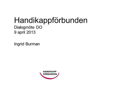 Handikappförbunden Dialogmöte DO 9 april 2013 Ingrid Burman.