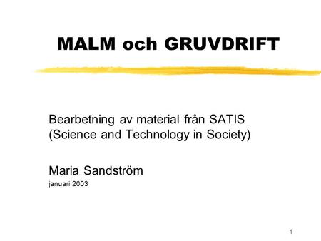1 MALM och GRUVDRIFT Bearbetning av material från SATIS (Science and Technology in Society) Maria Sandström januari 2003.