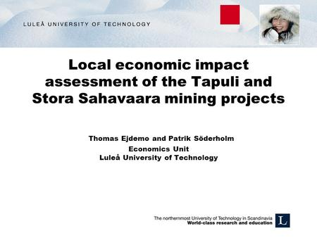 Local economic impact assessment of the Tapuli and Stora Sahavaara mining projects Thomas Ejdemo and Patrik Söderholm Economics Unit Luleå University of.