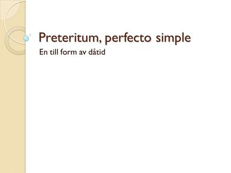 Preteritum, perfecto simple En till form av dåtid.