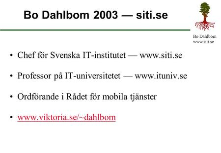 Bo Dahlbom www.siti.se Bo Dahlbom 2003 — siti.se Chef för Svenska IT-institutet — www.siti.se Professor på IT-universitetet — www.ituniv.se Ordförande.
