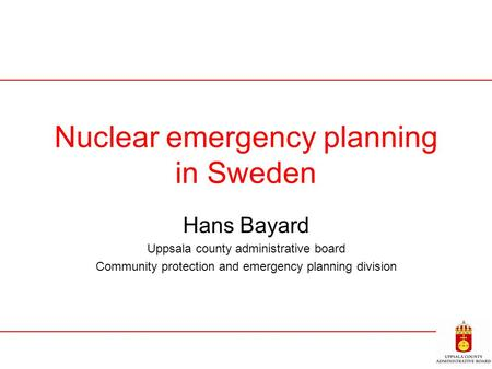 Nuclear emergency planning in Sweden Hans Bayard Uppsala county administrative board Community protection and emergency planning division.