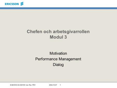 EAB/DKS-04:000109 Uen Rev PB12004-10-071 Chefen och arbetsgivarrollen Modul 3 Motivation Performance Management Dialog.