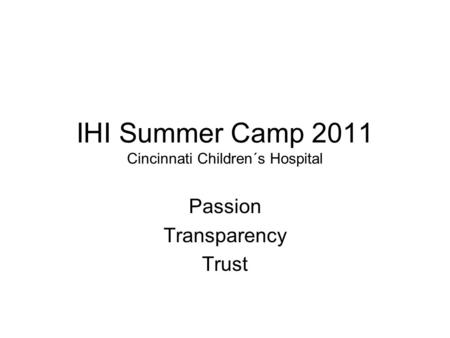 IHI Summer Camp 2011 Cincinnati Children´s Hospital Passion Transparency Trust.