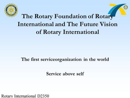 Rotary International D2350 The Rotary Foundation of Rotary International and The Future Vision of Rotary International The first serviceorganization in.