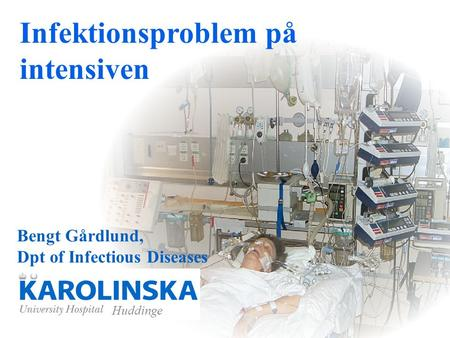 Bengt Gårdlund, Dpt of Infectious Diseases Huddinge Infektionsproblem på intensiven.
