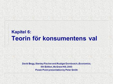 Kapitel 6: Teorin för konsumentens val David Begg, Stanley Fischer and Rudiger Dornbusch, Economics, 6th Edition, McGraw-Hill, 2000 Power Point presentation.