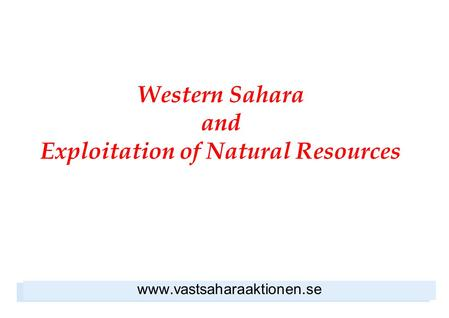 Western Sahara and Exploitation of Natural Resources www.vastsaharaaktionen.se.