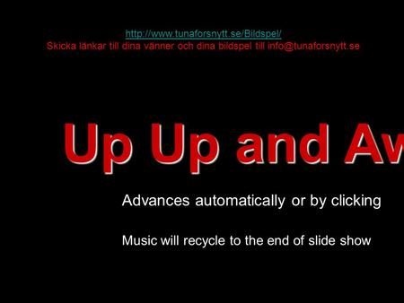 Up Up and Away! Advances automatically or by clicking Music will recycle to the end of slide show  Skicka länkar till.