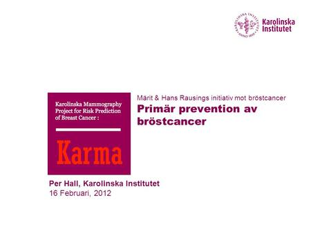 Per Hall, Karolinska Institutet 16 Februari, 2012 Märit & Hans Rausings initiativ mot bröstcancer Primär prevention av bröstcancer.