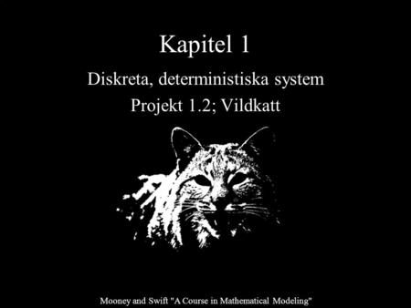 Kapitel 1 Diskreta, deterministiska system Projekt 1.2; Vildkatt Mooney and Swift A Course in Mathematical Modeling