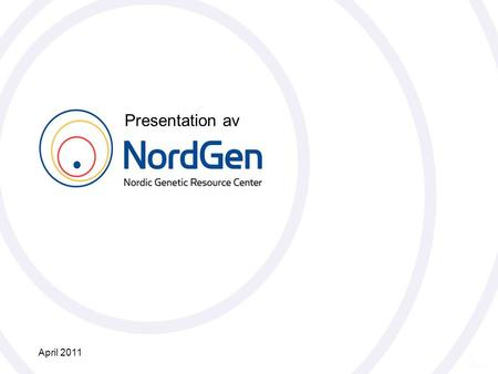 Nordiskt Genresurscenter NordGen Presentation av April 2011.