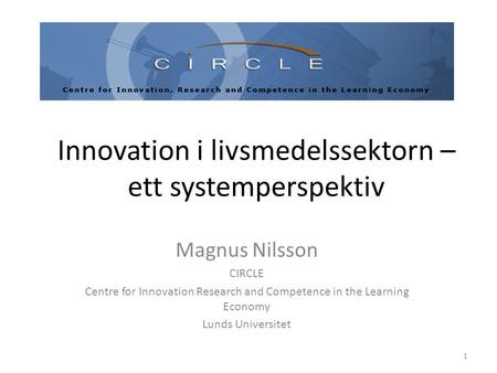 Innovation i livsmedelssektorn – ett systemperspektiv Magnus Nilsson CIRCLE Centre for Innovation Research and Competence in the Learning Economy Lunds.