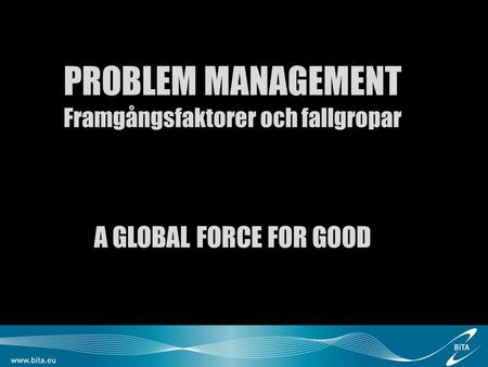 1 PROBLEM MANAGEMENT Framgångsfaktorer och fallgropar A GLOBAL FORCE FOR GOOD.