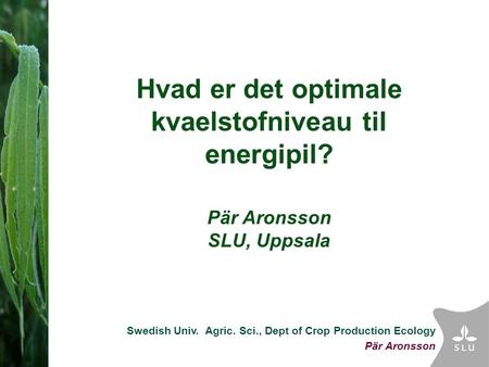 Swedish Univ. Agric. Sci., Dept of Crop Production Ecology Pär Aronsson Hvad er det optimale kvaelstofniveau til energipil? Pär Aronsson SLU, Uppsala.