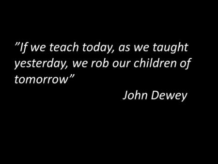"""If we teach today, as we taught yesterday, we rob our children of tomorrow"" John Dewey."